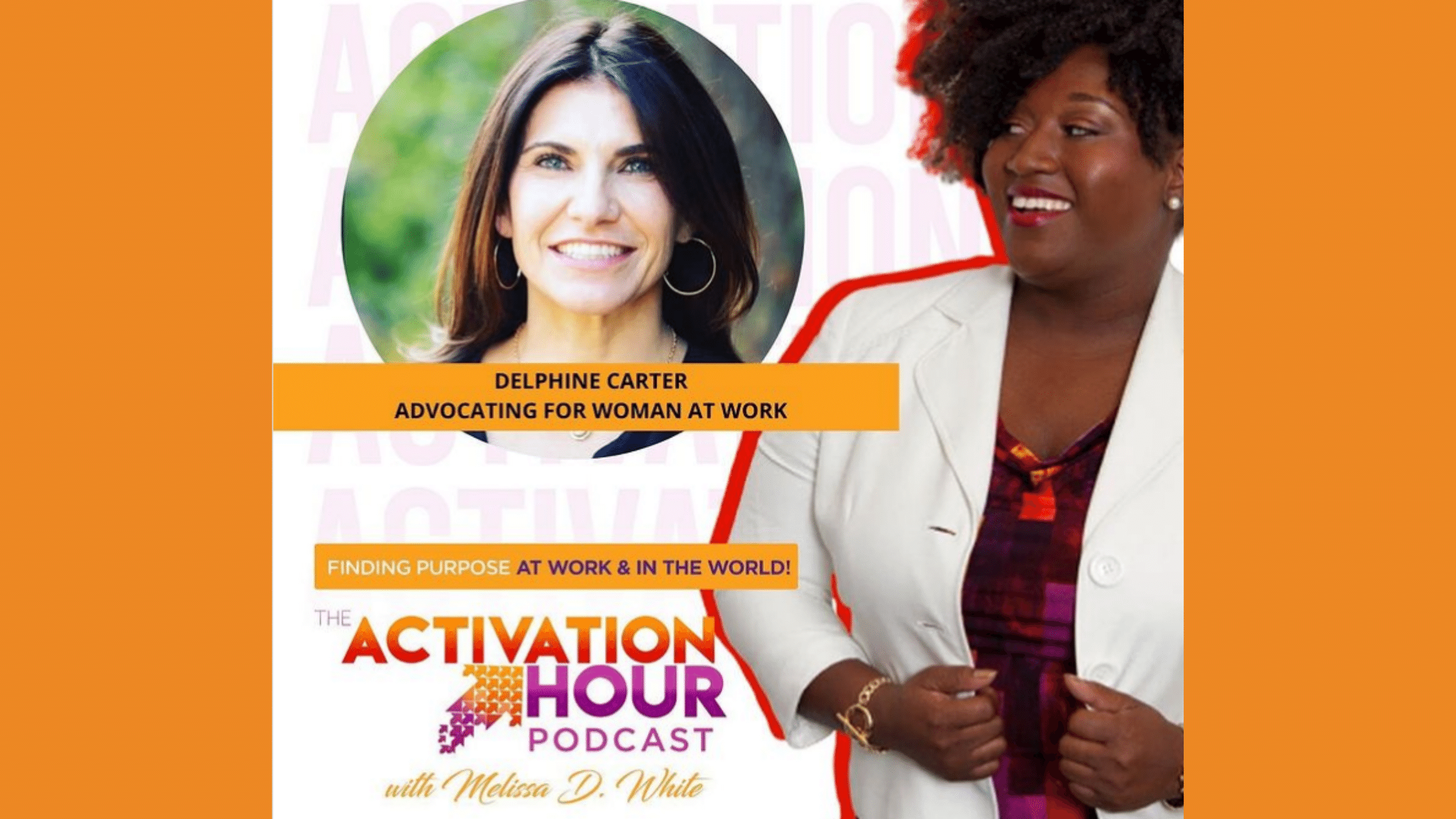 Cover Image for Melissa D. White's Activation Hour Podcast, Finding Purpose at Work and in the World. Delphine Carter is also pictured as the guest on the topic: Advocating for Women at Work.